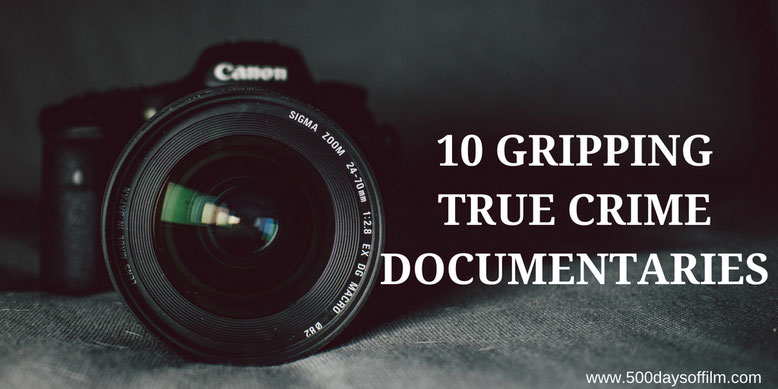10 Gripping True Crime Documentaries - 500 Days Of Film