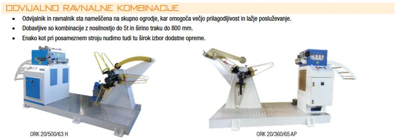Odvijalno ravnalne kombinacije • Odvijalnik in ravnalnik sta nameščena na skupno ogrodje, kar omogoča večjo prilagodljivost in lažje posluževanje. • Dobavljive so kombinacije z nosilnostjo do 5t in širino traku do 800 mm. • Enako kot pri posameznem stroju