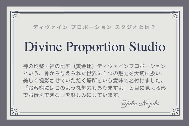 ディヴァインプロポーションスタジオとは?神の均整・神の比率(黄金比)ディヴァインプロポーションという、神から与えられた世界に1つの魅力を大切に扱い、美しく撮影させていただく場所という意味で名付けました。「お客様にはこのような魅力もありますよ」と目に見える形でお伝えできる日を楽しみにしています。