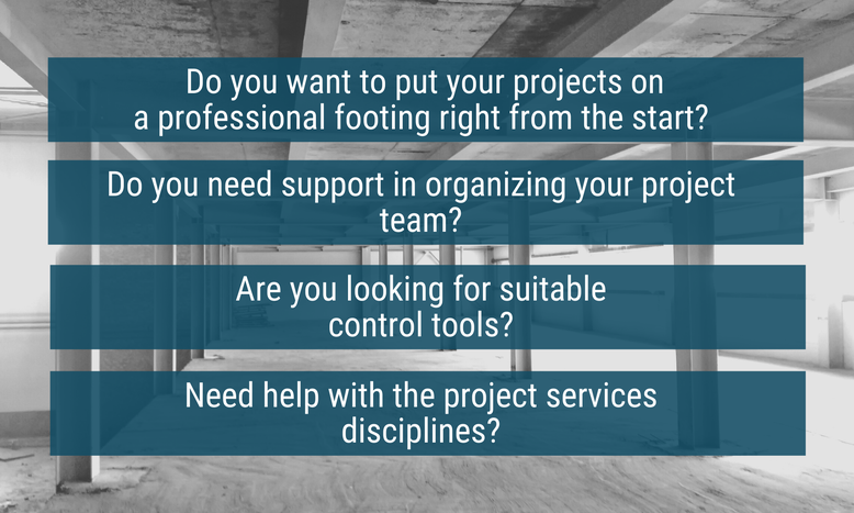 Construction site overlaid with four questions: Do you want to put your projects on a professional basis? Do you need support in organizing your project team? Are you looking for suitable control tools? Do you need help with Project Services?
