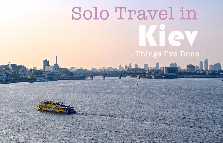 Solo Female Travel - Things I've Done in Kiev, Ukraine