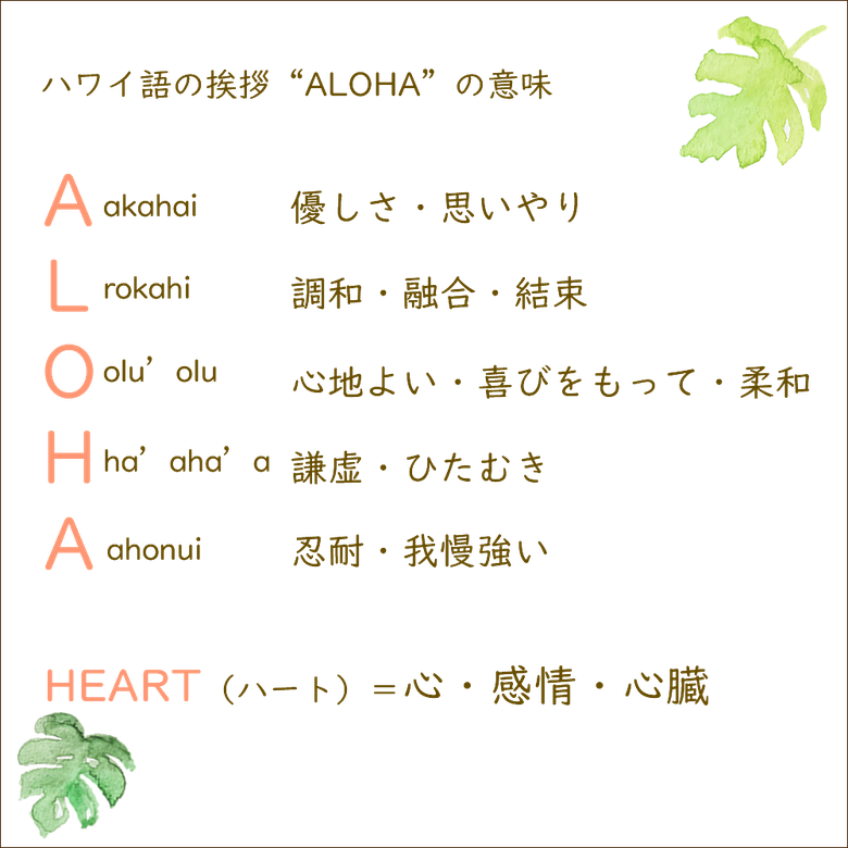 """ハワイ語の挨拶""""ALOHA""""の意味 A優しさ・思いやり、L調和・融合・結束、O心地よい・喜びをもって・柔和、H謙虚・ひたむき、A忍耐・我慢強い HEART=心・感情・心臓"""