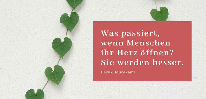 Was passiert wenn Menschen ihr Herz öffnen? Sie werden besser. Zitat von Haruki Murakami
