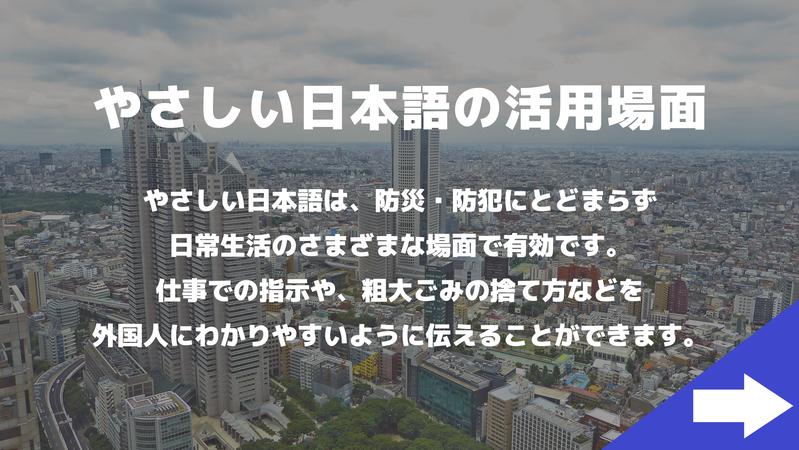 やさしい日本語の活用場面 やさしい日本語は、防災・防犯にとどまらず日常生活のさまざまな場面で有効です。仕事での指示や、粗大ごみの捨て方などを外国人にわかりやすいように伝えることができます。