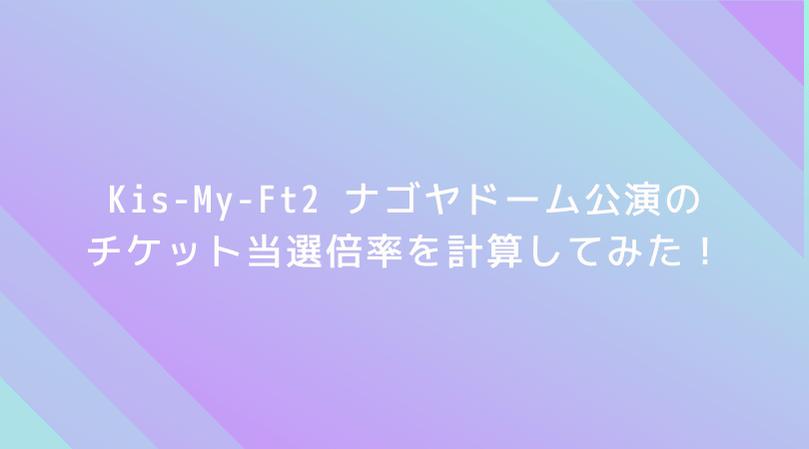 【驚愕】Kis-My-Ft2 ナゴヤドーム公演の倍率を計算してみた!なんと当選倍率は6.25倍!