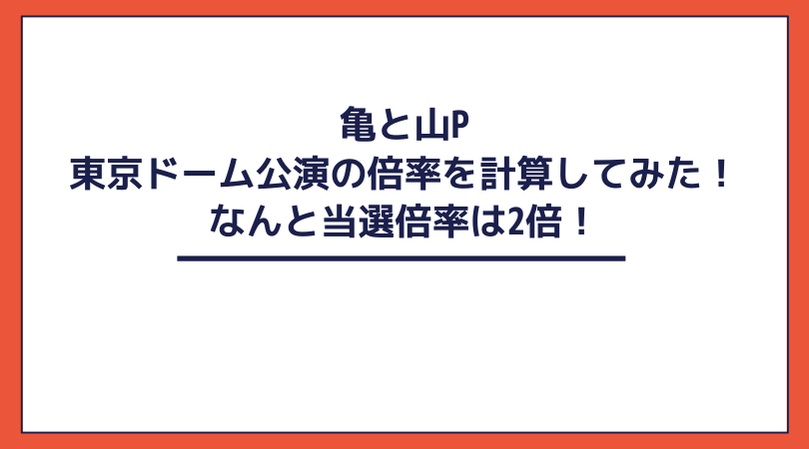【驚愕】亀と山P 東京ドーム大阪公演の倍率を計算してみた!なんと当選倍率は2倍!