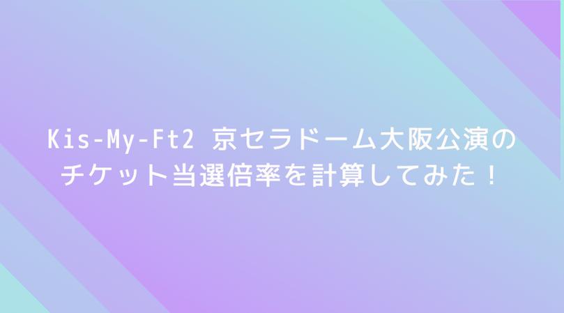 【驚愕】Kis-My-Ft2 京セラドーム大阪公演の倍率を計算してみた!なんと当選倍率は3.7倍!