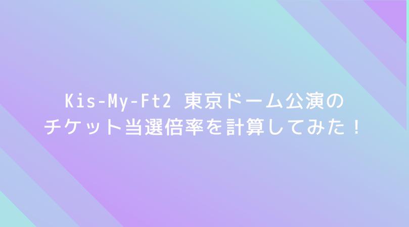【驚愕】Kis-My-Ft2 東京ドーム公演の倍率を計算してみた!なんと当選倍率は2.78倍!