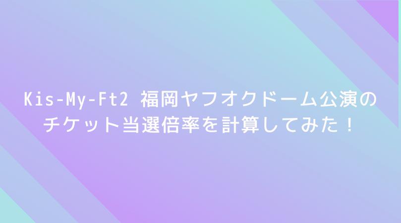 【驚愕】Kis-My-Ft2 福岡ヤフオクドーム公演の倍率を計算してみた!なんと当選倍率は5倍!