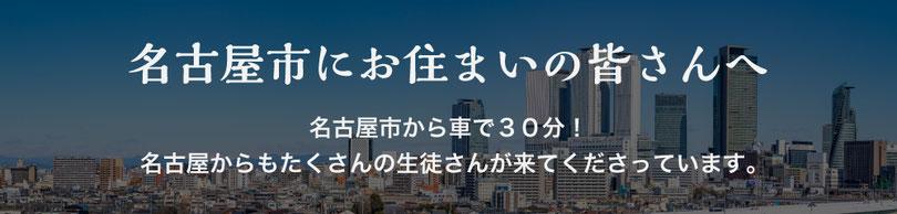 名古屋市にお住いの皆さんへ 名古屋市から車で30分!