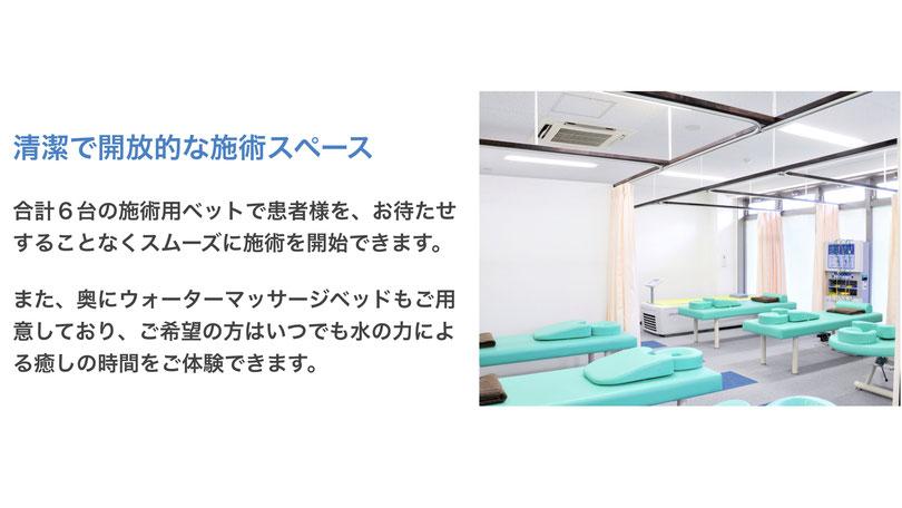 清潔で開放的な施術スペース  合計6台の施術用ベットで患者様を、お待たせすることなくスムーズに施術を開始できます。  また、奥にウォーターマッサージベッドもご用意しており、ご希望の方はいつでも水の力による癒しの時間をご体験できます。