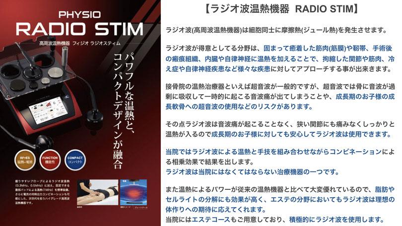 【ラジオ波温熱機器 RADIO STIM】  当院ではラジオ波による温熱と手技を組み合わせながらコンビネーションによる相乗効果で結果を出します。 ラジオ波は当院にはなくてはならない治療機器の一つです。  また温熱によるパワーが従来の温熱機器と比べて大変優れているので、脂肪やセルライトの分解にも効果が高く、エステの分野においてもラジオ波は理想の体作りへの期待に応えてくれます。 当院にはエステコースもご用意しており、積極的にラジオ波を使用します。