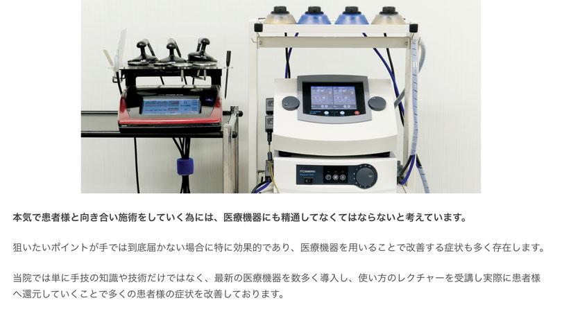 本気で患者様と向き合い施術をしていく為には、医療機器にも精通してなくてはならないと考えています。  狙いたいポイントが手では到底届かない場合に特に効果的であり、医療機器を用いることで改善する症状も多く存在します。  当院では単に手技の知識や技術だけではなく、最新の医療機器を数多く導入し、使い方のレクチャーを受講し実際に患者様へ還元していくことで多くの患者様の症状を改善しております。