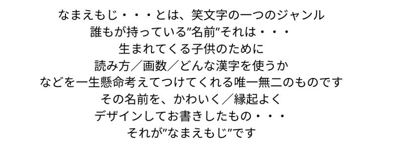 """なまえもじ・・・とは  書画家:田中太山は考案した笑文字のひとつのジャンル  誰もが持っている""""名前""""それは親御さんなどが生まれてくる子供のために  読み方/画数/どんな漢字を使うか  などを一生懸命考えてつけてくれる唯一無二のものです     その名前を/かわいく/縁起よく  デザインしてお書きしたもの・・・が""""なまえもじ""""です"""