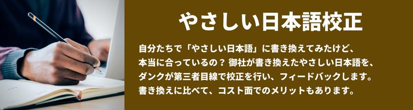 やさしい日本語校正 自分たちで「やさしい日本語」に書き換えてみたけど、本当に合っているの?御社が書き換えたやさしい日本語を、ダンクが第三者目線で校正を行い、フィードバックします。書き換えに比べて、コスト面でのメリットもあります。