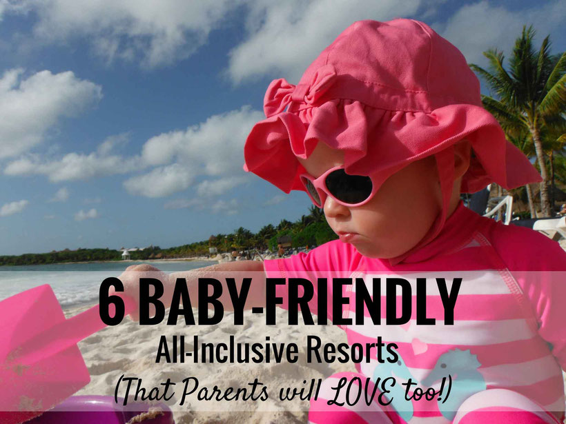6 Baby-Friendly All-Inclusive Resorts that Parents will LOVE too! Read more at www.BabyCanTravel.com/blog