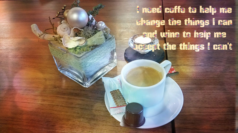 I need Coffe to help me change the things I can, and wine to help me accept the tings I can't