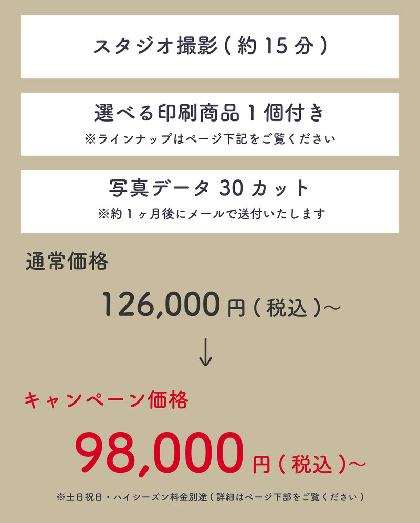 ・スタジオ撮影(約30分)・選べる印刷商品1個付きラインナップはページ下記をご覧ください・写真データ30カット※1ヶ月以内にメールで送付いたします。通常価格107,800円(税込)のところ、キャンペーン価格98,000円(税込)
