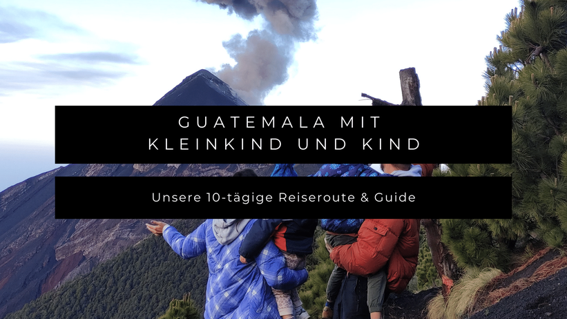 Guatemala mit Kleinkind Kind Baby Reiseroute Guide