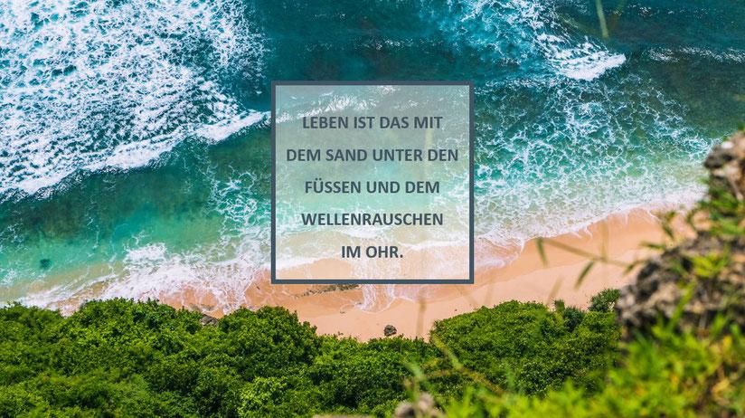Zitat: Leben ist das mit dem Sand unter den Füßen und dem Wellenrauschen im Ohr.