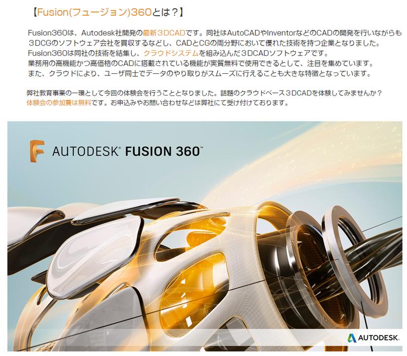 Fusion 360とは? Fusion 360は、Autodesk社が開発の最新3DCADです。同社はAutoCADやInventorなどのCADの開発を行いながらも、3DCGのソフトウェア会社を買収するなどし、CADとCGの両分野において優れた技術を持つ企業となりました。Fusion 360は同社の技術を結集し、クラウドシステムを組み込んだ3DCADソフトウェアです。弊社教育事業の一環として、今回の体験会を行うこととなりました。お気軽にお申込みください。