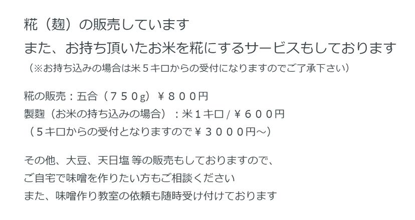 糀(麹)の販売しています  また、お持ち頂いたお米を糀にするサービスもしております  (※お持ち込みの場合は米5キロからの受付になりますのでご了承下さい)     糀の販売:五合(750g)¥800円  製麴(お米の持ち込みの場合):米1キロ / ¥600円  (5キロからの受付となりますので¥3000円~)     その他、大豆、天日塩 等の販売もしておりますので、  ご自宅で味噌を作りたい方もご相談ください  また、味噌作り教室の依頼も随時受け付けております