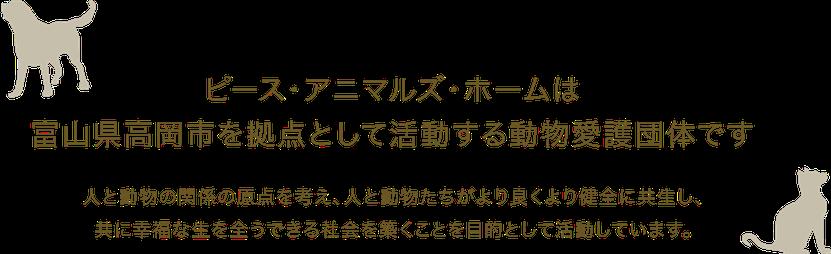 ピース・アニマルズ・ホームは富山県高岡市を拠点として活動する動物愛護団体です。人と動物の関係の原点を考え、人と動物たちがより良くより健全に共生し、共に幸福な生を全うできる社会を築くことを目的として活動しています。