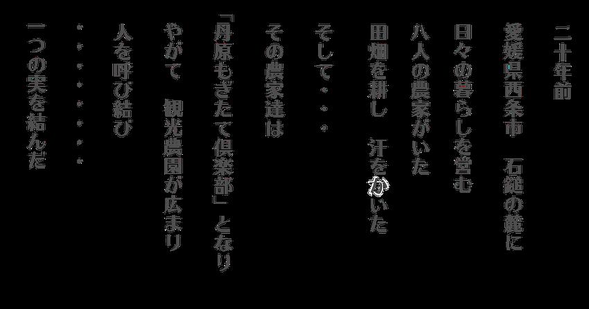 二十年前 愛媛県西条市 石鎚の麓に 日々の暮らしを営む 八人の農家がいた 田畑を耕し 汗をかいた そして・・・その農家達は「丹原もぎたて倶楽部」となり やがて 観光農園が広まり 人を呼び結び・・・・・一つ実を結んだ