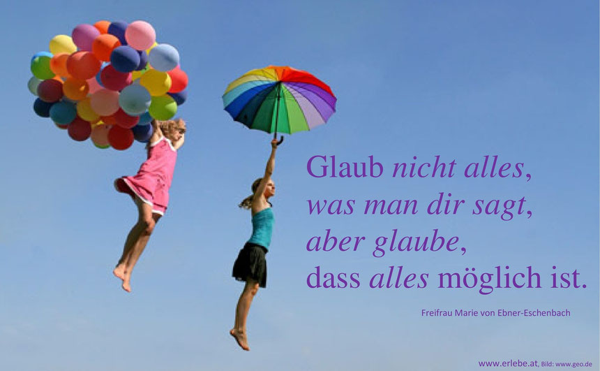 Gluab nicht alles, was man dir sagt, aber glaube, dass alles möglich ist. Freifrau Marie von Ebner-Eschenbach