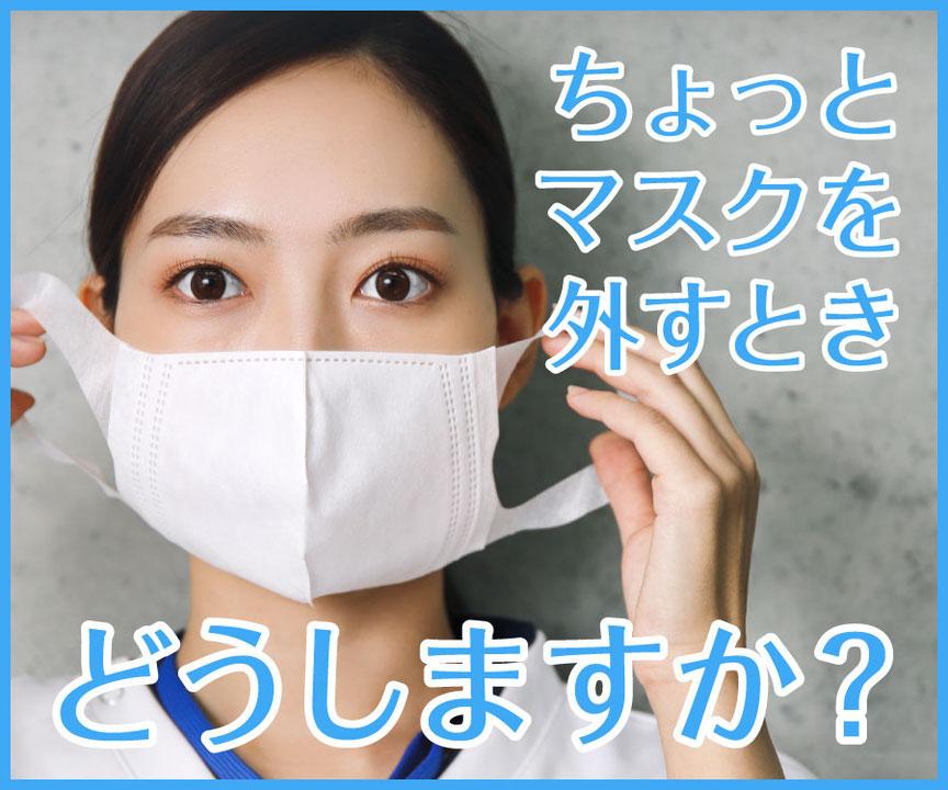 ちょっとマスクを外すときどうしますか?