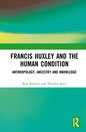 Francis Huxley and the Human Condition, Anthropology, Ancestry and Knowledge