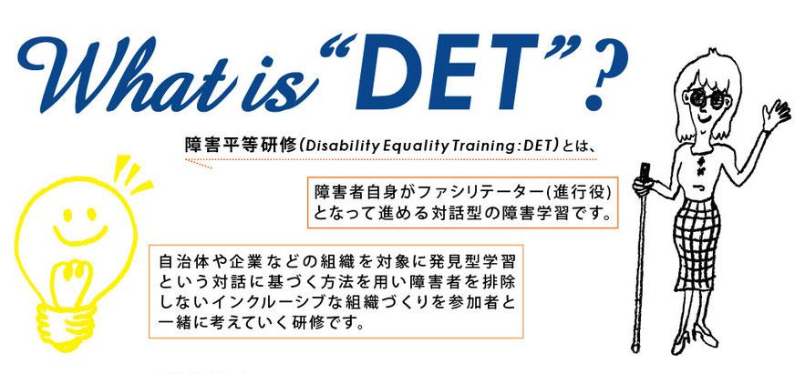 障害平等研修(Disadility Equality Training:DET)とは、障害者自身がファシリテーター(進行役)となって進める対話型の障害学習です。自治体や企業などの組織を対象に発見型学習という対話に基づく方法を用い障害者を排除しないインクルーシブな組織づくりを参加者と一緒に考えていく研修です。