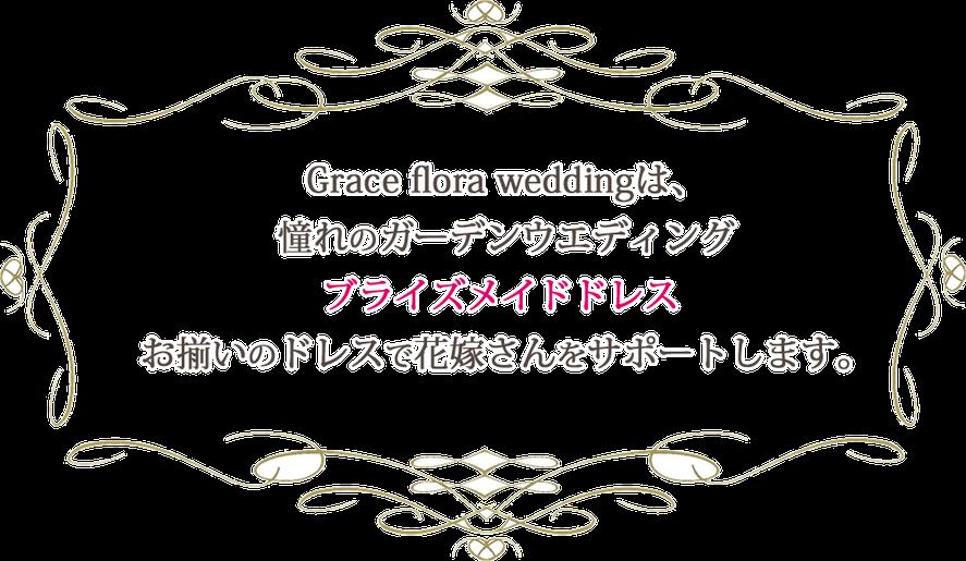 Grace flora weddingは、 憧れのガーデンウエディング ブライズメイドドレス  お揃いのドレスで花嫁さんをサポートします。