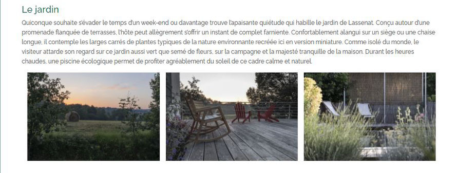 Le jardin Quiconque souhaite s'évader le temps d'un week-end ou davantage trouve l'apaisante quiétude qui habille le jardin de Lassenat. Conçu autour d'une promenade flanquée de terrasses, l'hôte peut allègrement s'offrir un instant de complet farniente.