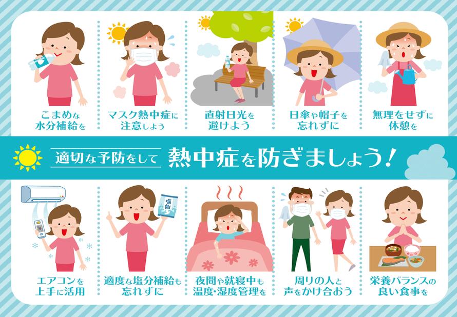 適切な予防をして、熱中症を防ぎましょう!コマメな水分補給を。マスク熱中症に注意しよう。直射日光を避けよう。日傘や帽子を忘れずに。無理をせずに休息を。エアコンを上手に活用しよう。適度な塩分補給も忘れずに。夜間や就寝中も温度・湿度管理を。周りの人と声をかけあおう。栄養バランスの良い食事を。