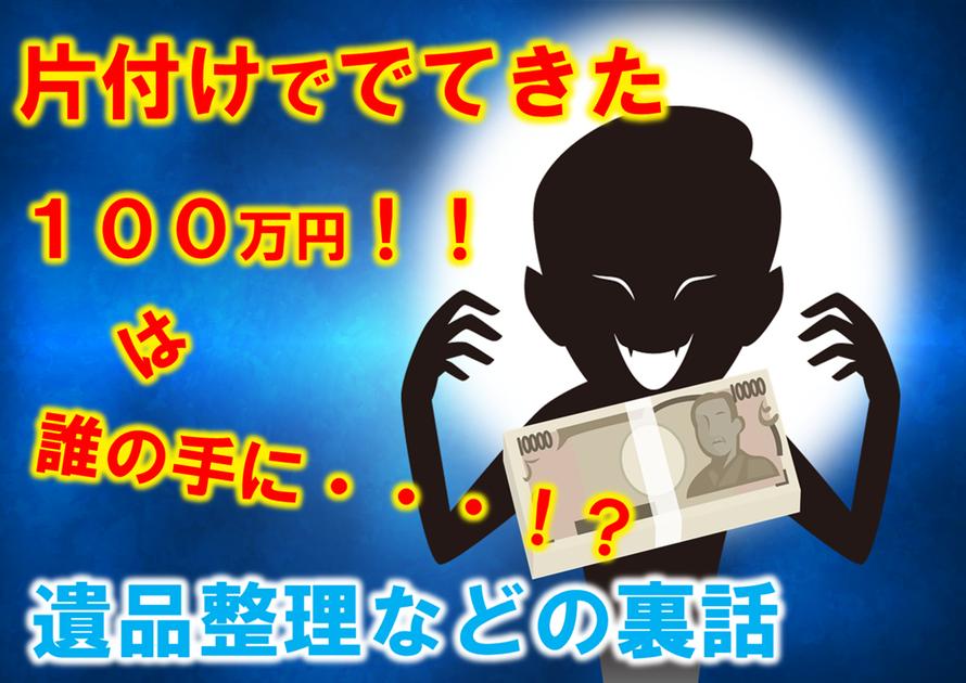 遺品整理で出てきた100万円は誰の手に・・・!||悪徳業者|家財処分|