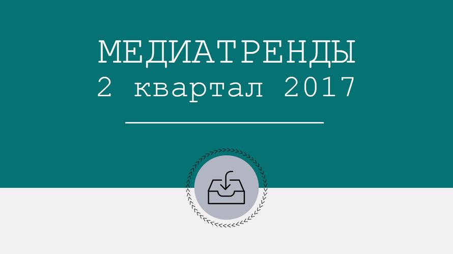 Медиатренды. 2 квартал - 2017