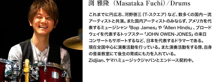 渕 雅隆(Masataka Fuchi)/Drums。これまでに円広志、河野啓三(T-スクエア)など、数多くの国内一流アーティストと共演。また国内アーティストのみならず、アメリカを代表するミュージシャン「Bop James」や「Allen Hinds」、ブロードウェイを代表するトップスター「JOHN OWEN-JONES」の対日コンサートもサポートするなど、日本を代表するドラマーである。現在全国中心に演奏活動を行っている。また演奏活動をする傍、自身の音楽教室にて後生の育成にも力を入れている。Zidjian