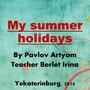 """Учебный проект учащегося 7 класса Павлова Артема """"My summer holidays"""", 2014."""