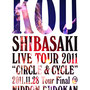 "Kou Shibasaki Live Tour 2011 ""CIRCLE & CYCLE"" 2011.11.28 Tour Final @ NIPPON BUDOKAN 2012.03.14"