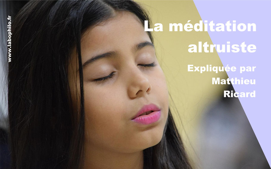 Méditation altruiste par Matthieu Ricard. Altruisme. Empathie. Amour. Philosophie pour enfants.