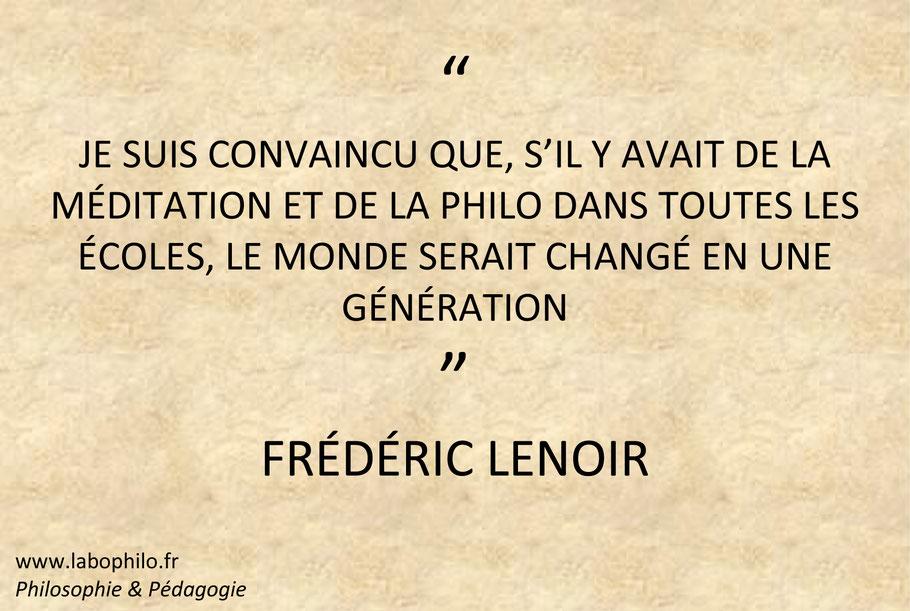 Frédéric Lenoir. Philosophie pour enfants. Citation. Je suis convaincu que, s'il y avait de la méditation et de la philo dans toutes les écoles, le monde serait changé en une génération.