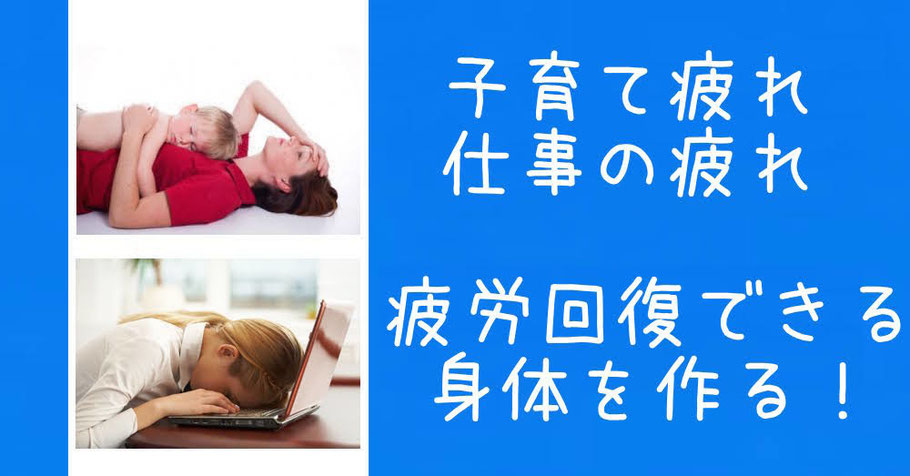 子育ての疲れ 仕事の疲れ 疲労回復できる身体を作る!