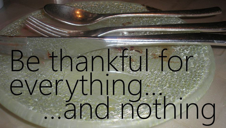 Be thankful for everything...and nothing