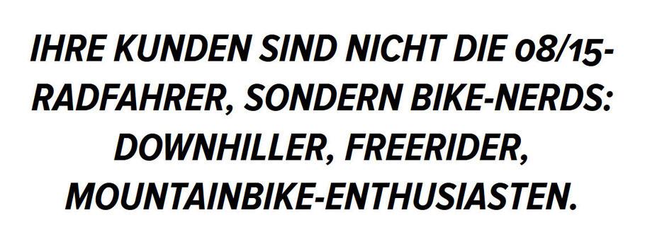 Ihre Kunden sind nicht die 08/15-Radfahrer, sondern Bike-Nerds: Downhiller, Freerider, Mountainbike-Enthusiasten.