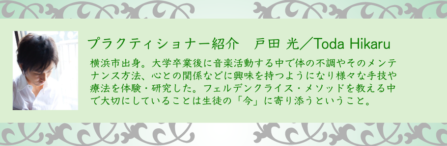 画像:プラクティショナー紹介 戸田 光/Toda Hikaru 神奈川県横浜市出身。大学卒業後に音楽活動する中で体の不調やそのメンテナンス方法、心との関係などに興味を持つようになり様々な主義や療法を体験・研究した。フェルデンクライス・メソッドを教える中で大切にしていることは生徒の今に寄り添うということ