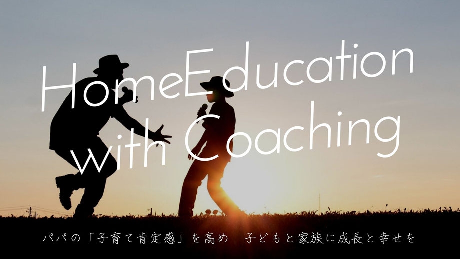 HomeEducation with Coaching(子育て・家庭教育)パパの「子育て肯定感」を高め、子どもと家族に成長と幸せを