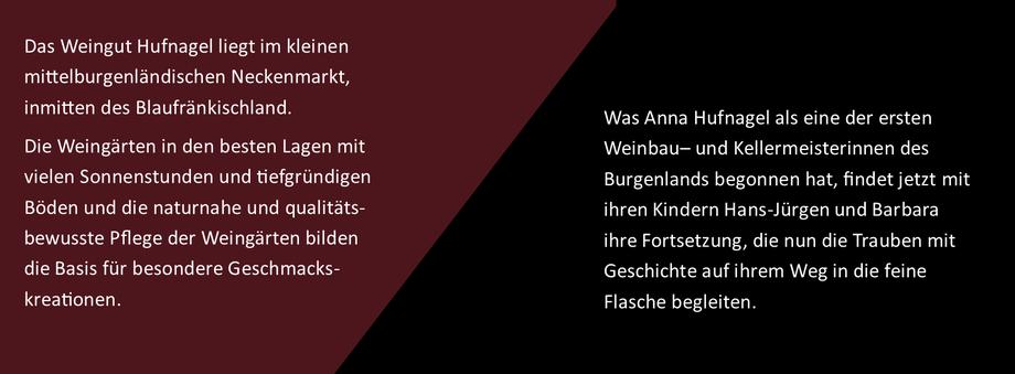 Das Weingut Hufnagel liegt in Neckenmarkt inmitten des Blaufränkischland im Burgenland. Was Anna Hufnagel als einer der esten Weinbau-und Kellermeisterinnen des Bugenlands begonnen hat, findet jetzt mit ihren Kindern Hans-Jürgen und Barbara Fortsetzung.