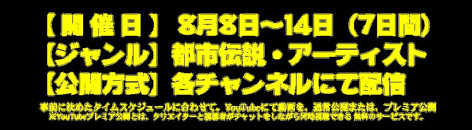【 開 催 日 】 8月8日~14日(7日間)【ジャンル】 都市伝説・アーティスト【公開方式】 各チャンネルにて配信 スケジュールに沿って、通常公開または、YouTubeプレミア公開※YouTubeプレミア公開とは、クリエイターと視聴者がチャットをしながら同時視聴できる 無料のサービスです。