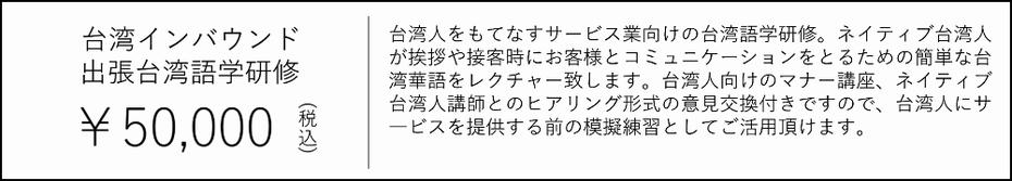 台湾インバウンド・出張台湾語学研修 50000¥ 台湾人をもてなすサービス業向けの台湾語学研修。ネイティブ台湾人 が挨拶や接客時にお客様とコミュニケーションをとるための簡単な台 湾華語をレクチャー致します。台湾人向けのマナー講座、ネイティブ 台湾人講師とのヒアリング形式の意見交換付きですので、台湾人にサ ―ビスを提供する前の模擬練習としてご活用頂けます。